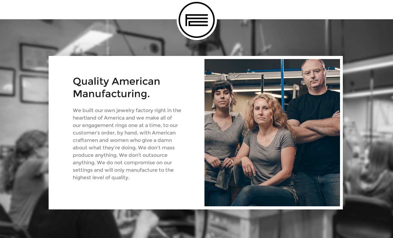 Quality American Manufacturing - We built our own jewelry factory right in the heartland of America and we make all of our engagement rings one at a time, to our customer's order, by hand, with American craftsmen and women who give a damn about what they're doing. We don't mass produce anything. We don't outsource anything. We do not compromise on our settings and will only manufacture to the highest level of quality.