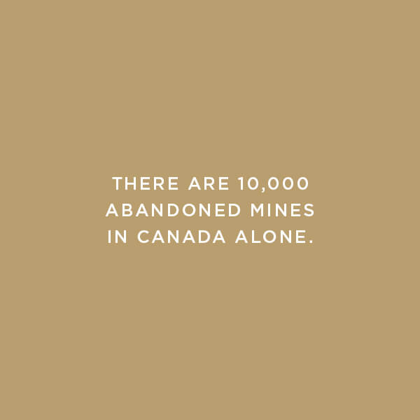 Environmental Impact, There are 10,000 abandoned mines in Canada alone.