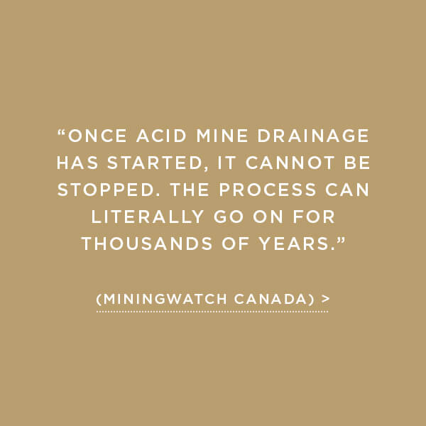 "Environmental Impact, Acid Rock Drainage, ""Once acid mine drainage has started, it cannot be stopped. The process can literally go on for thousands of years."" (MiningWatch Canada)"